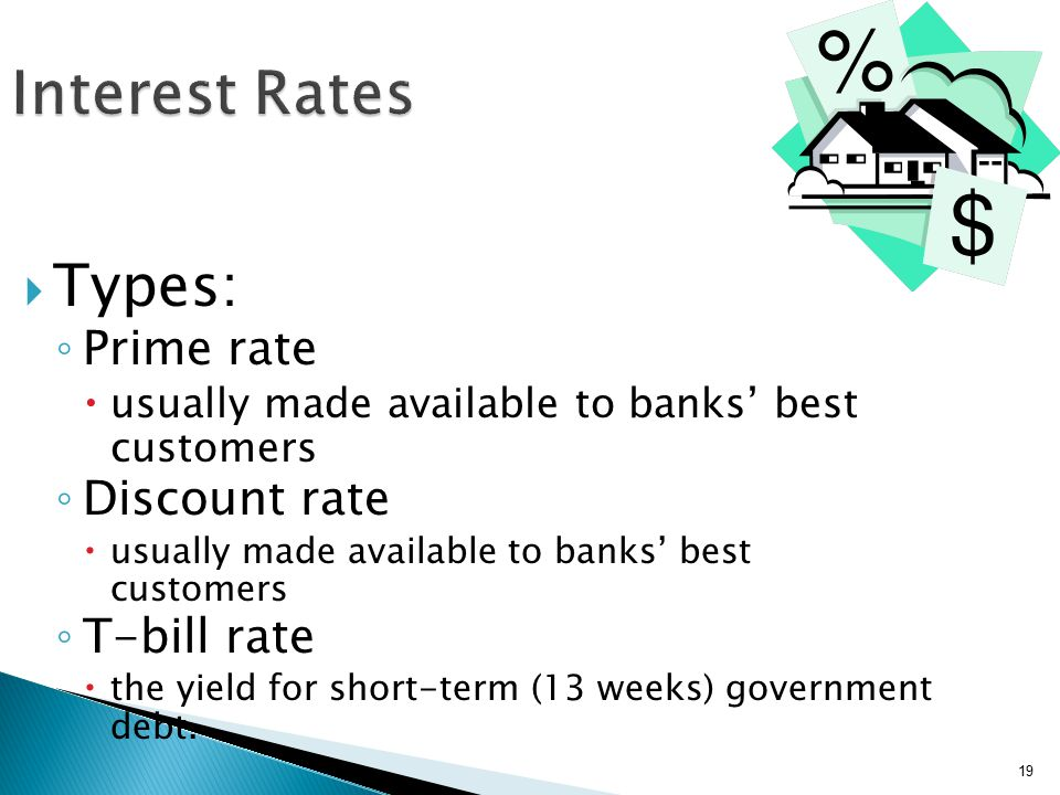 19 Interest Rates  Types: ◦ Prime rate  usually made available to banks' best customers ◦ Discount rate  usually made available to banks' best customers ◦ T-bill rate  the yield for short-term (13 weeks) government debt.