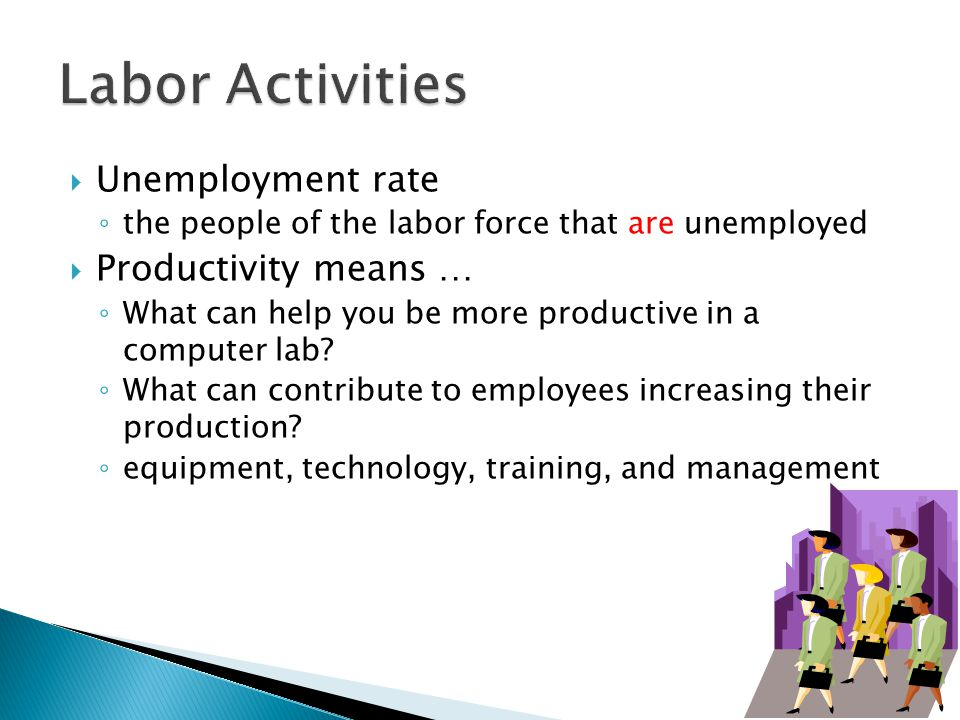  Unemployment rate ◦ the people of the labor force that are unemployed  Productivity means … ◦ What can help you be more productive in a computer lab.