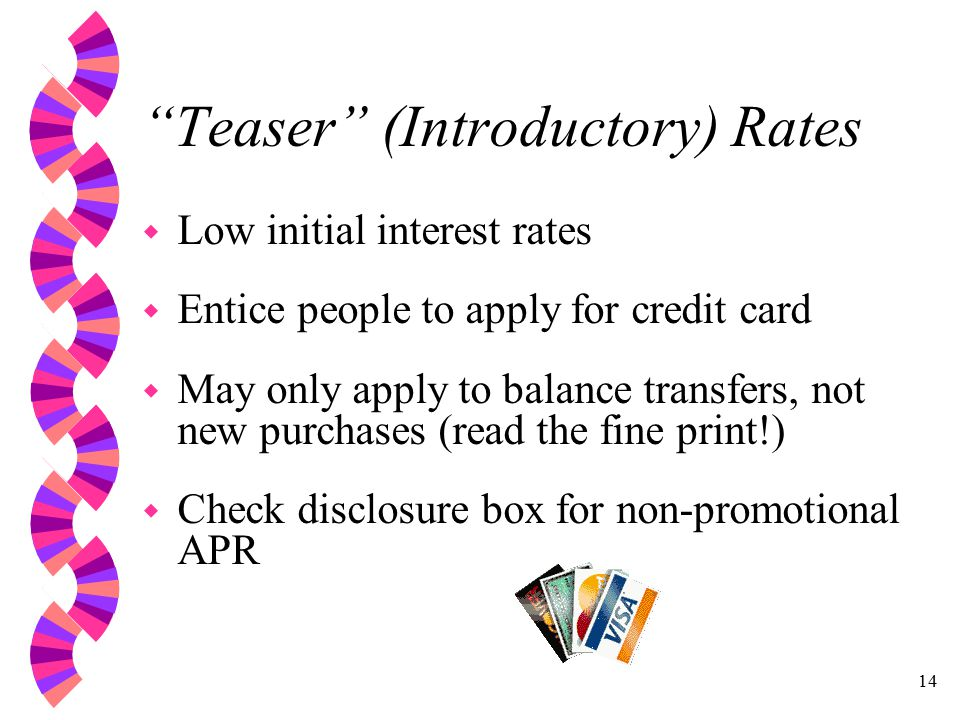 14 Teaser (Introductory) Rates w Low initial interest rates w Entice people to apply for credit card w May only apply to balance transfers, not new purchases (read the fine print!) w Check disclosure box for non-promotional APR