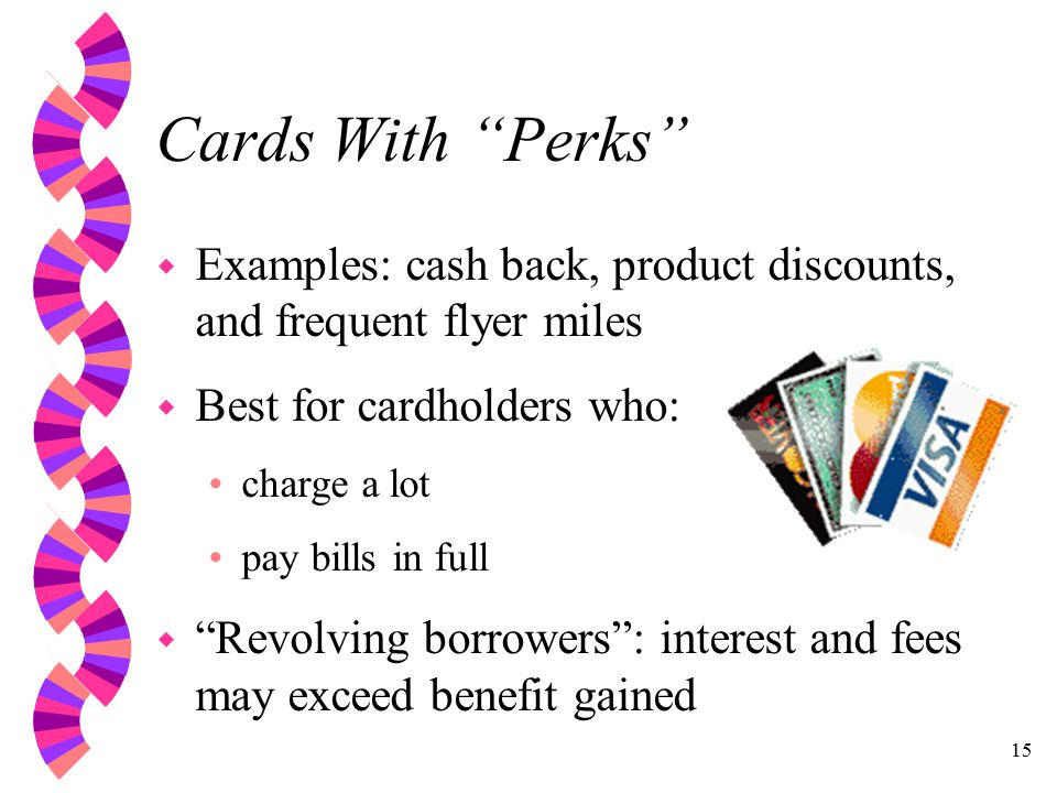 15 Cards With Perks w Examples: cash back, product discounts, and frequent flyer miles w Best for cardholders who: charge a lot pay bills in full w Revolving borrowers : interest and fees may exceed benefit gained