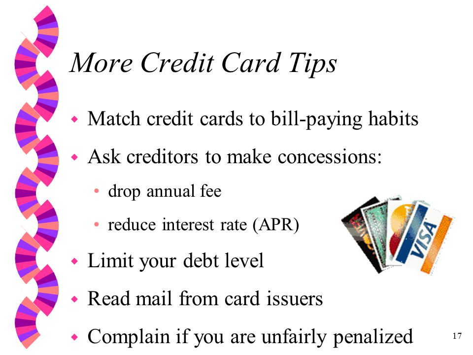 17 More Credit Card Tips w Match credit cards to bill-paying habits w Ask creditors to make concessions: drop annual fee reduce interest rate (APR) w Limit your debt level w Read mail from card issuers w Complain if you are unfairly penalized
