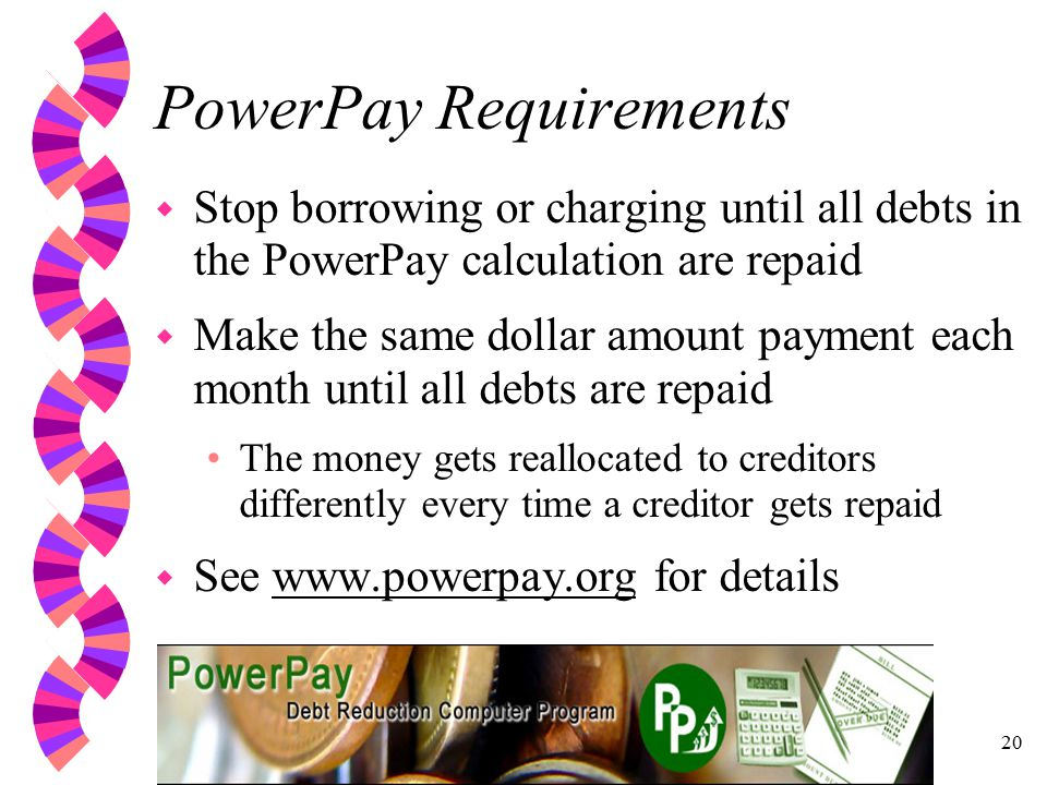 20 PowerPay Requirements w Stop borrowing or charging until all debts in the PowerPay calculation are repaid w Make the same dollar amount payment each month until all debts are repaid The money gets reallocated to creditors differently every time a creditor gets repaid w See   for details