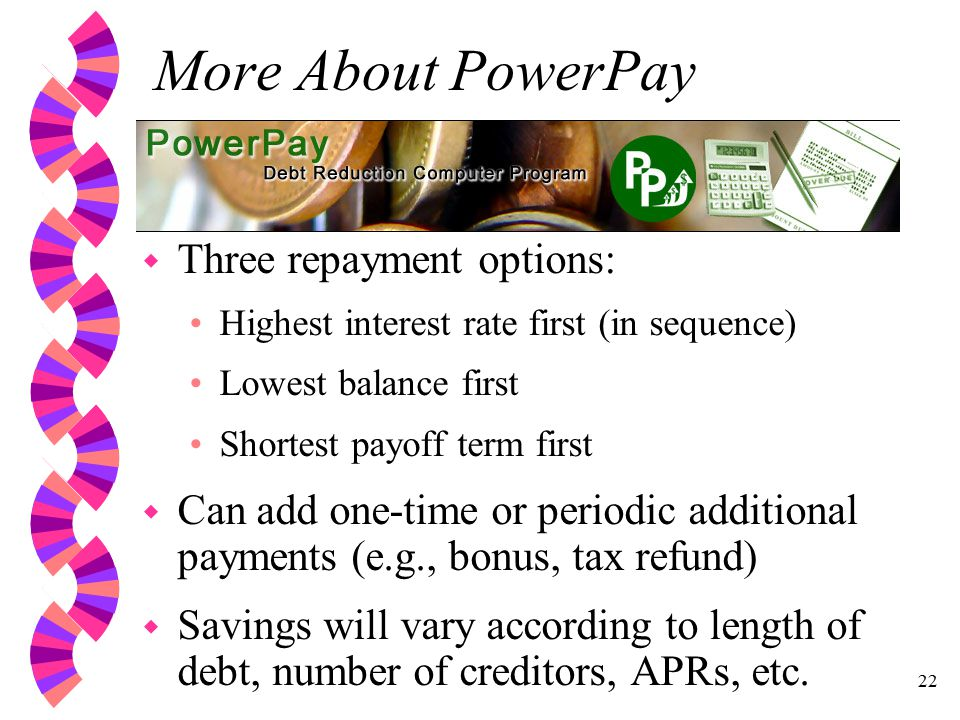 22 More About PowerPay w Three repayment options: Highest interest rate first (in sequence) Lowest balance first Shortest payoff term first w Can add one-time or periodic additional payments (e.g., bonus, tax refund) w Savings will vary according to length of debt, number of creditors, APRs, etc.