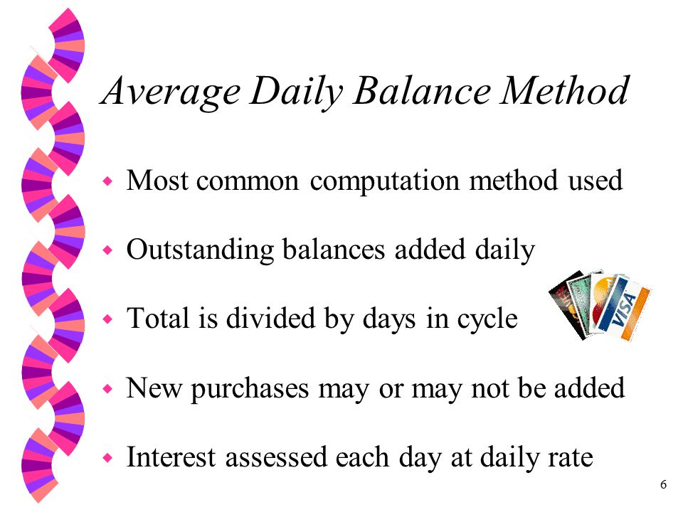 6 Average Daily Balance Method w Most common computation method used w Outstanding balances added daily w Total is divided by days in cycle w New purchases may or may not be added w Interest assessed each day at daily rate