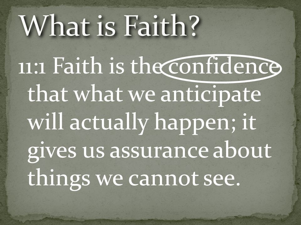 11:1 Faith is the confidence that what we anticipate will actually happen; it gives us assurance about things we cannot see.