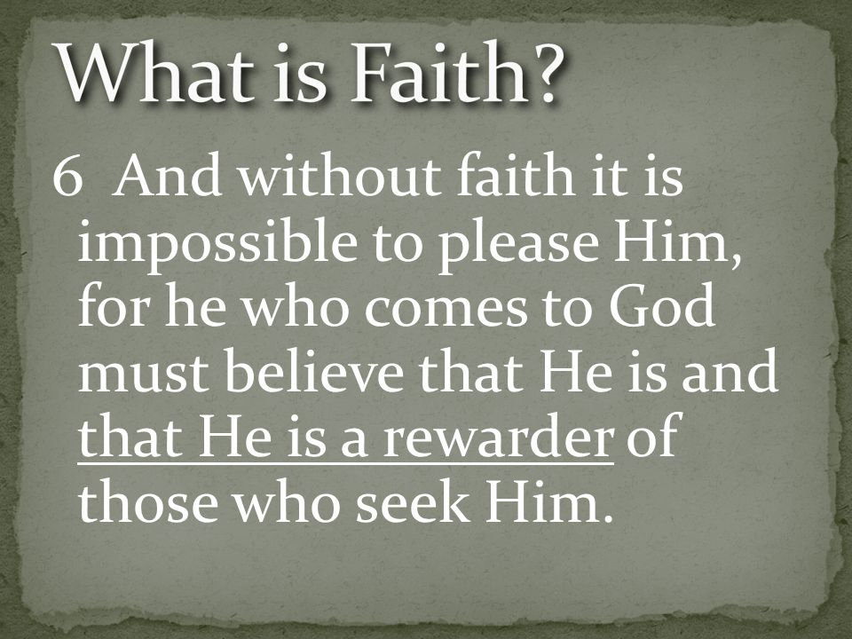 6 And without faith it is impossible to please Him, for he who comes to God must believe that He is and that He is a rewarder of those who seek Him.