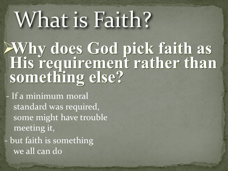 - If a minimum moral standard was required, some might have trouble meeting it, - but faith is something we all can do  Why does God pick faith as His requirement rather than something else