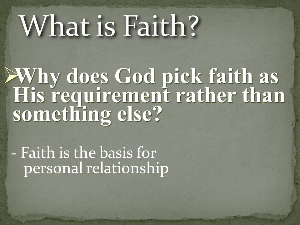 - Faith is the basis for personal relationship  Why does God pick faith as His requirement rather than something else
