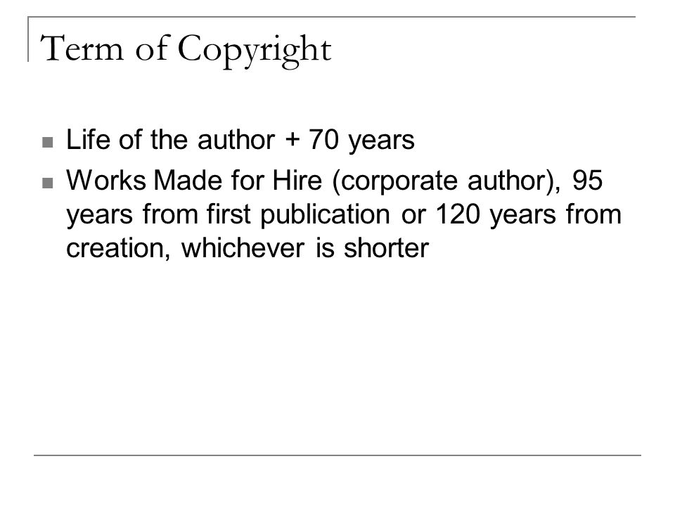 Term of Copyright Life of the author + 70 years Works Made for Hire (corporate author), 95 years from first publication or 120 years from creation, whichever is shorter