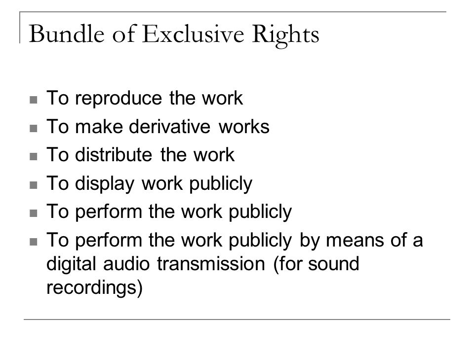 Bundle of Exclusive Rights To reproduce the work To make derivative works To distribute the work To display work publicly To perform the work publicly To perform the work publicly by means of a digital audio transmission (for sound recordings)