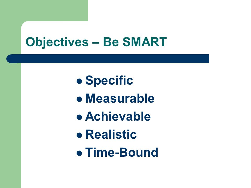 Objectives – Be SMART Specific Measurable Achievable Realistic Time-Bound