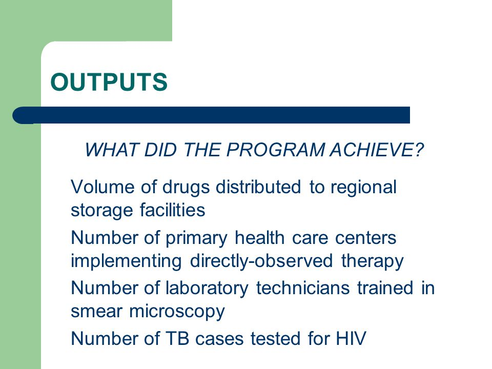 OUTPUTS Volume of drugs distributed to regional storage facilities Number of primary health care centers implementing directly-observed therapy Number of laboratory technicians trained in smear microscopy Number of TB cases tested for HIV WHAT DID THE PROGRAM ACHIEVE
