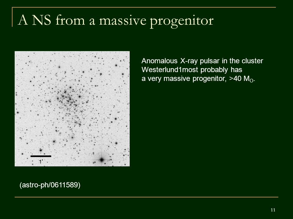 11 A NS from a massive progenitor (astro-ph/ ) Anomalous X-ray pulsar in the cluster Westerlund1most probably has a very massive progenitor, >40 M O.