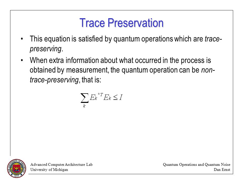 Advanced Computer Architecture Lab University of Michigan Quantum Operations and Quantum Noise Dan Ernst Trace Preservation This equation is satisfied by quantum operations which are trace- preserving.