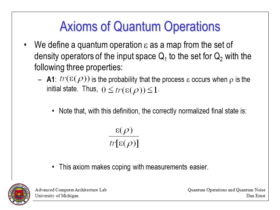 Advanced Computer Architecture Lab University of Michigan Quantum Operations and Quantum Noise Dan Ernst Axioms of Quantum Operations We define a quantum operation  as a map from the set of density operators of the input space Q 1 to the set for Q 2 with the following three properties: – A1 : is the probability that the process  occurs when  is the initial state.