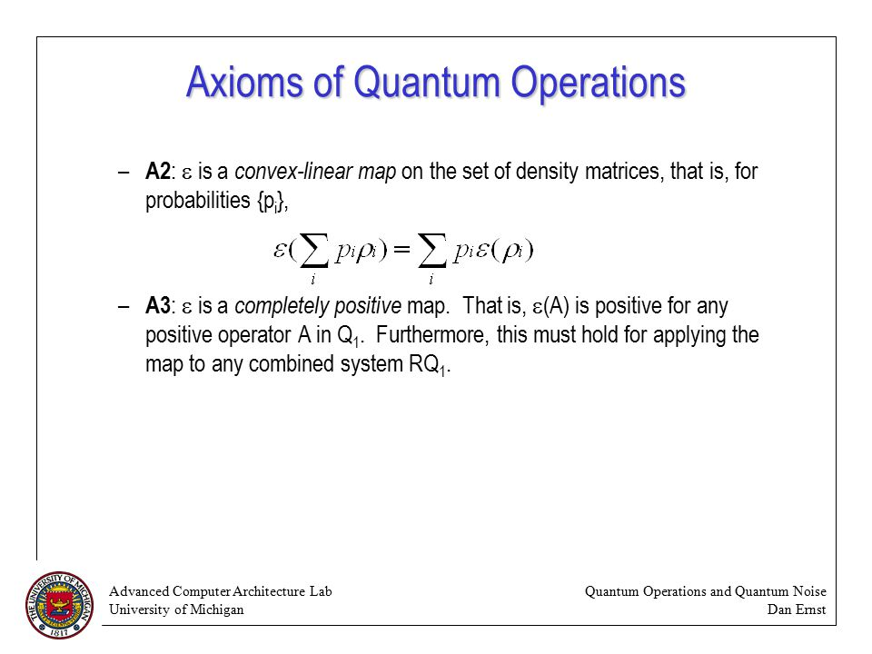 Advanced Computer Architecture Lab University of Michigan Quantum Operations and Quantum Noise Dan Ernst Axioms of Quantum Operations – A2 :  is a convex-linear map on the set of density matrices, that is, for probabilities {p i }, – A3 :  is a completely positive map.