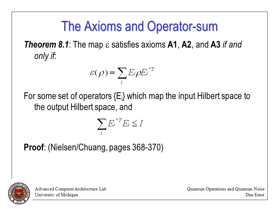 Advanced Computer Architecture Lab University of Michigan Quantum Operations and Quantum Noise Dan Ernst The Axioms and Operator-sum Theorem 8.1 : The map  satisfies axioms A1, A2, and A3 if and only if : For some set of operators {E i } which map the input Hilbert space to the output Hilbert space, and Proof : (Nielsen/Chuang, pages )