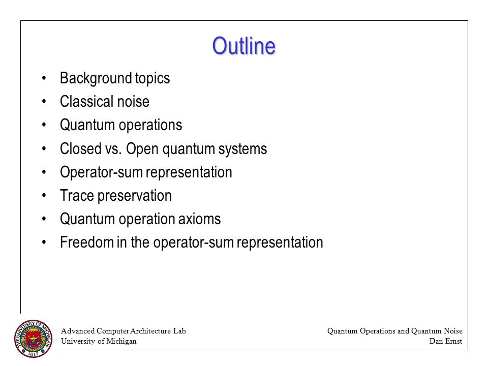 Advanced Computer Architecture Lab University of Michigan Quantum Operations and Quantum Noise Dan Ernst Outline Background topics Classical noise Quantum operations Closed vs.