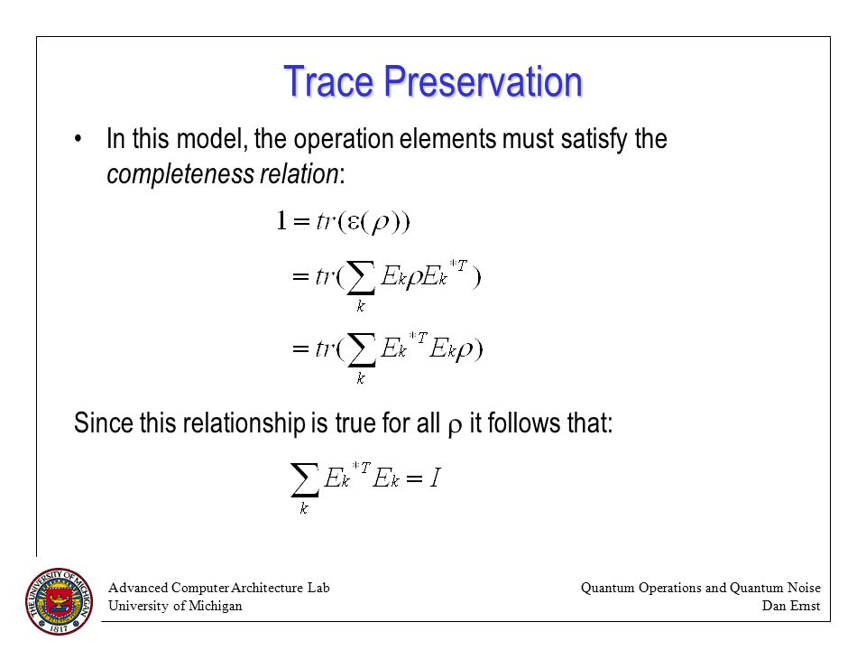 Advanced Computer Architecture Lab University of Michigan Quantum Operations and Quantum Noise Dan Ernst Trace Preservation In this model, the operation elements must satisfy the completeness relation : Since this relationship is true for all  it follows that: