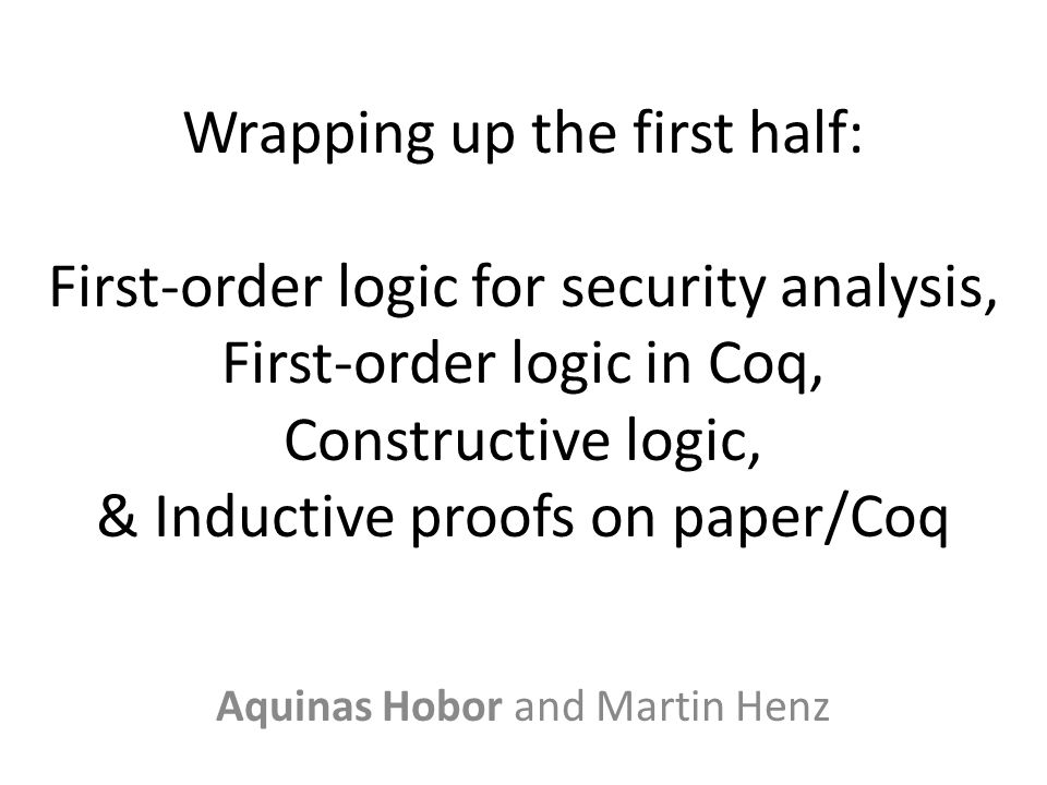 Wrapping up the first half: First-order logic for security analysis, First-order logic in Coq, Constructive logic, & Inductive proofs on paper/Coq Aquinas Hobor and Martin Henz