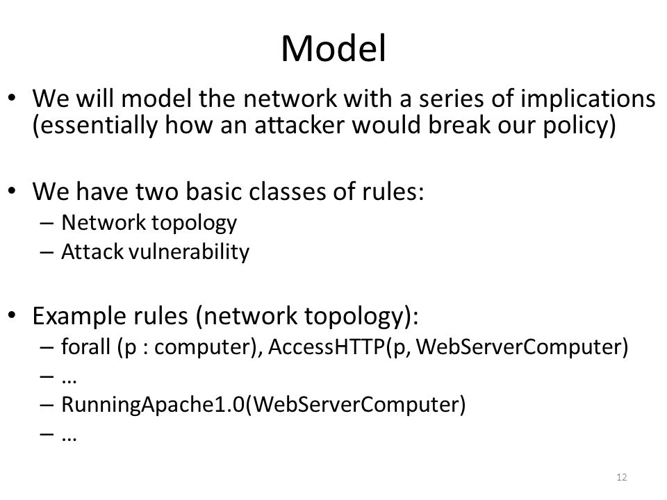 Model We will model the network with a series of implications (essentially how an attacker would break our policy) We have two basic classes of rules: – Network topology – Attack vulnerability Example rules (network topology): – forall (p : computer), AccessHTTP(p, WebServerComputer) – … – RunningApache1.0(WebServerComputer) – … 12