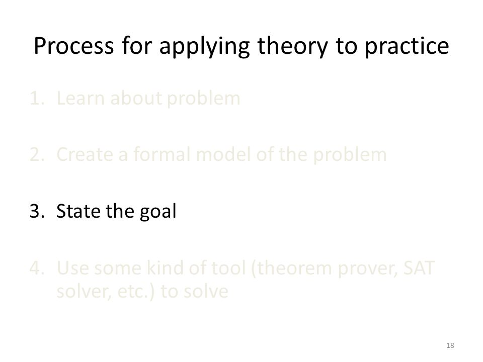 Process for applying theory to practice 1.Learn about problem 2.Create a formal model of the problem 3.State the goal 4.Use some kind of tool (theorem prover, SAT solver, etc.) to solve 18