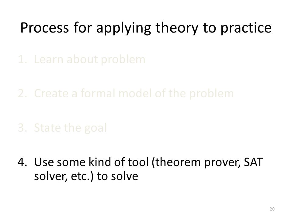 Process for applying theory to practice 1.Learn about problem 2.Create a formal model of the problem 3.State the goal 4.Use some kind of tool (theorem prover, SAT solver, etc.) to solve 20