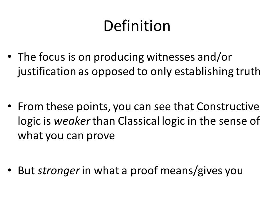 Definition The focus is on producing witnesses and/or justification as opposed to only establishing truth From these points, you can see that Constructive logic is weaker than Classical logic in the sense of what you can prove But stronger in what a proof means/gives you