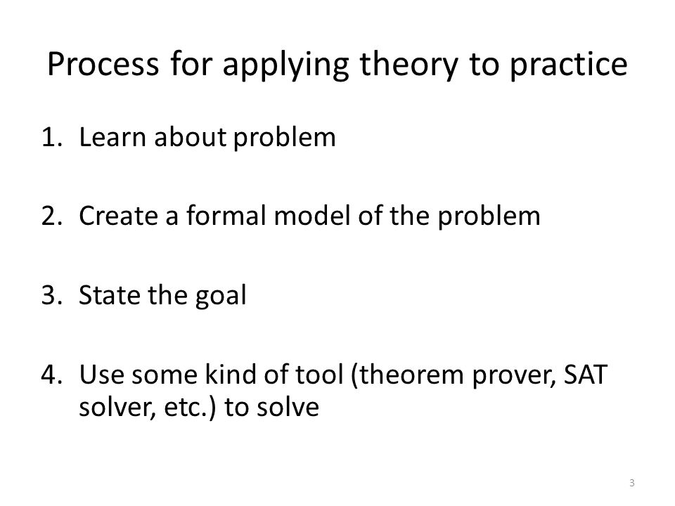 Process for applying theory to practice 1.Learn about problem 2.Create a formal model of the problem 3.State the goal 4.Use some kind of tool (theorem prover, SAT solver, etc.) to solve 3