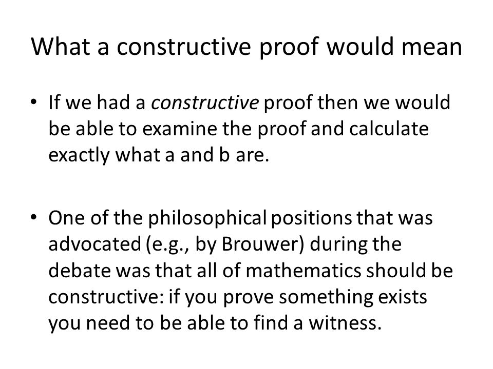 What a constructive proof would mean If we had a constructive proof then we would be able to examine the proof and calculate exactly what a and b are.