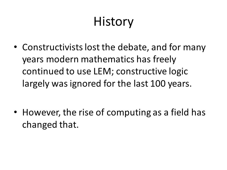 History Constructivists lost the debate, and for many years modern mathematics has freely continued to use LEM; constructive logic largely was ignored for the last 100 years.