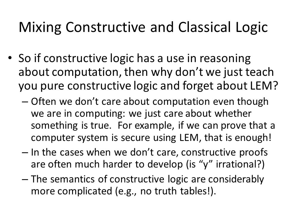 Mixing Constructive and Classical Logic So if constructive logic has a use in reasoning about computation, then why don't we just teach you pure constructive logic and forget about LEM.