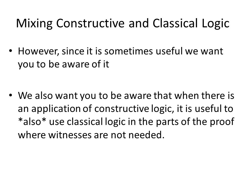 Mixing Constructive and Classical Logic However, since it is sometimes useful we want you to be aware of it We also want you to be aware that when there is an application of constructive logic, it is useful to *also* use classical logic in the parts of the proof where witnesses are not needed.