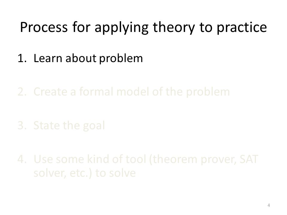 Process for applying theory to practice 1.Learn about problem 2.Create a formal model of the problem 3.State the goal 4.Use some kind of tool (theorem prover, SAT solver, etc.) to solve 4