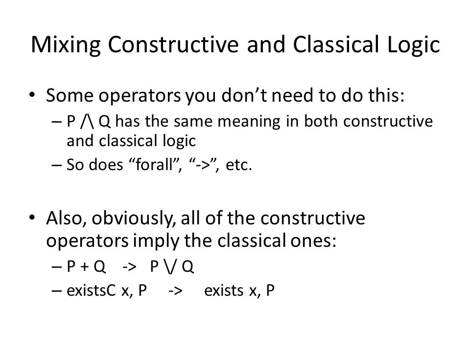 Mixing Constructive and Classical Logic Some operators you don't need to do this: – P /\ Q has the same meaning in both constructive and classical logic – So does forall , -> , etc.