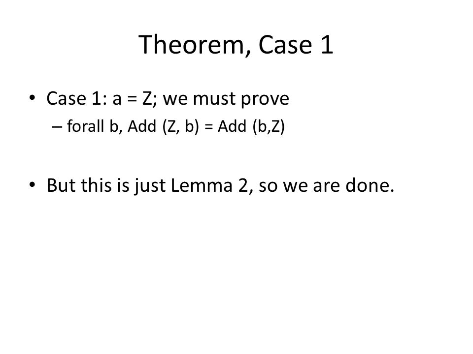 Theorem, Case 1 Case 1: a = Z; we must prove – forall b, Add (Z, b) = Add (b,Z) But this is just Lemma 2, so we are done.