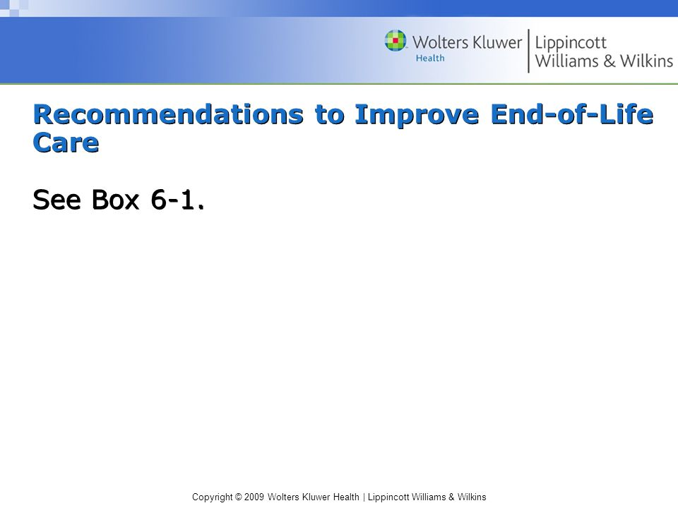 Copyright © 2009 Wolters Kluwer Health | Lippincott Williams & Wilkins Recommendations to Improve End-of-Life Care See Box 6-1.