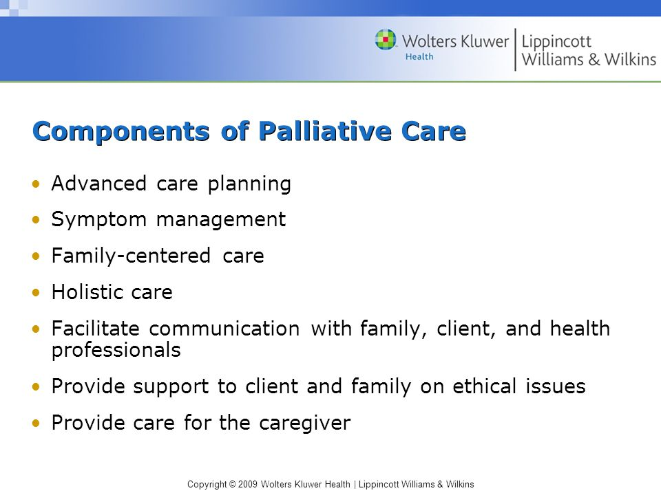 Copyright © 2009 Wolters Kluwer Health | Lippincott Williams & Wilkins Components of Palliative Care Advanced care planning Symptom management Family-centered care Holistic care Facilitate communication with family, client, and health professionals Provide support to client and family on ethical issues Provide care for the caregiver