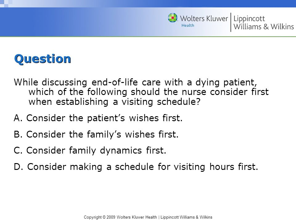 Copyright © 2009 Wolters Kluwer Health | Lippincott Williams & Wilkins Question While discussing end-of-life care with a dying patient, which of the following should the nurse consider first when establishing a visiting schedule.
