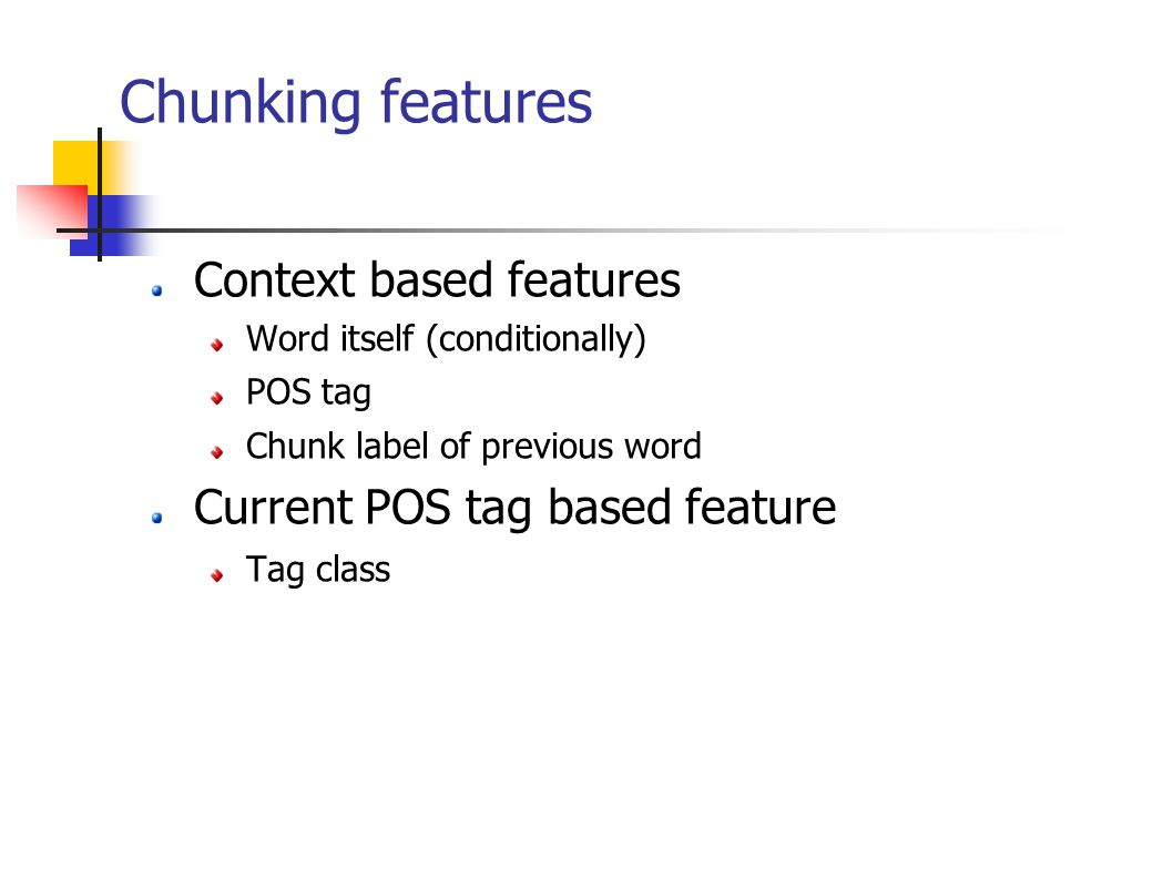 Chunking features Context based features Word itself (conditionally) POS tag Chunk label of previous word Current POS tag based feature Tag class