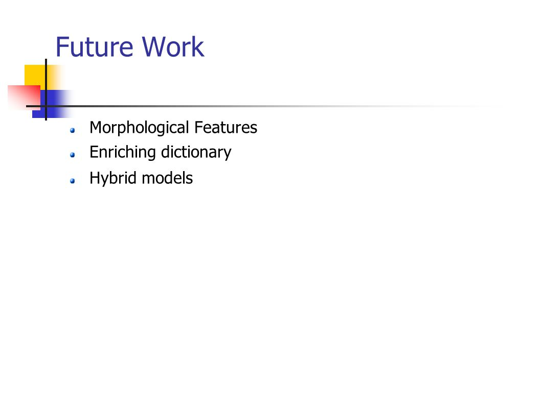 Future Work Morphological Features Enriching dictionary Hybrid models