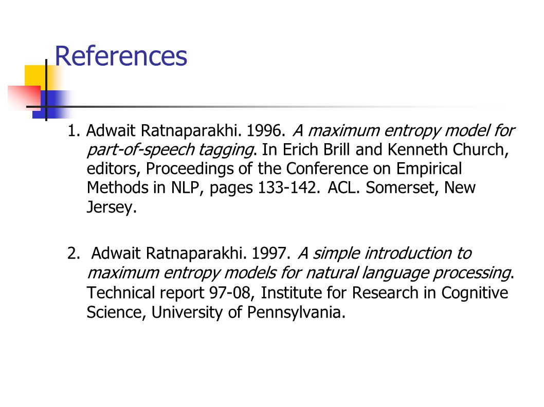 References 1. Adwait Ratnaparakhi A maximum entropy model for part-of-speech tagging.