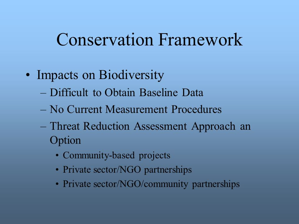 Conservation Framework Impacts on Biodiversity –Difficult to Obtain Baseline Data –No Current Measurement Procedures –Threat Reduction Assessment Approach an Option Community-based projects Private sector/NGO partnerships Private sector/NGO/community partnerships