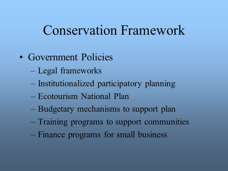 Conservation Framework Government Policies –Legal frameworks –Institutionalized participatory planning –Ecotourism National Plan –Budgetary mechanisms to support plan –Training programs to support communities –Finance programs for small business