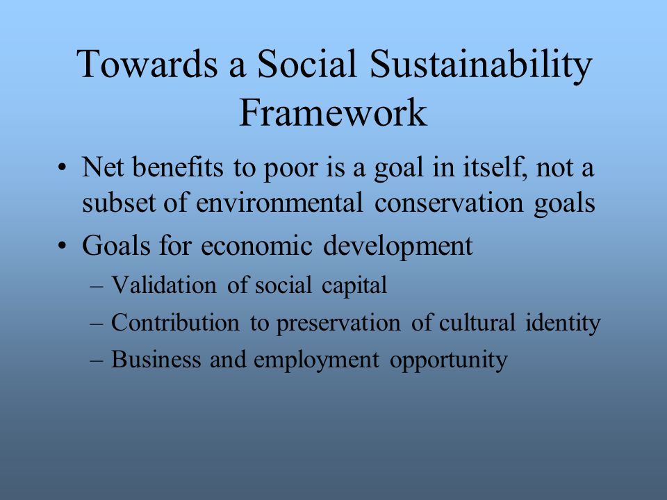 Towards a Social Sustainability Framework Net benefits to poor is a goal in itself, not a subset of environmental conservation goals Goals for economic development –Validation of social capital –Contribution to preservation of cultural identity –Business and employment opportunity