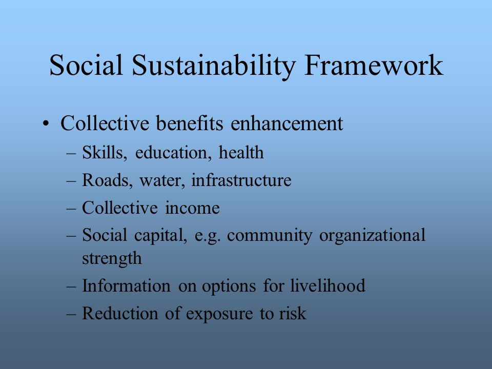 Social Sustainability Framework Collective benefits enhancement –Skills, education, health –Roads, water, infrastructure –Collective income –Social capital, e.g.