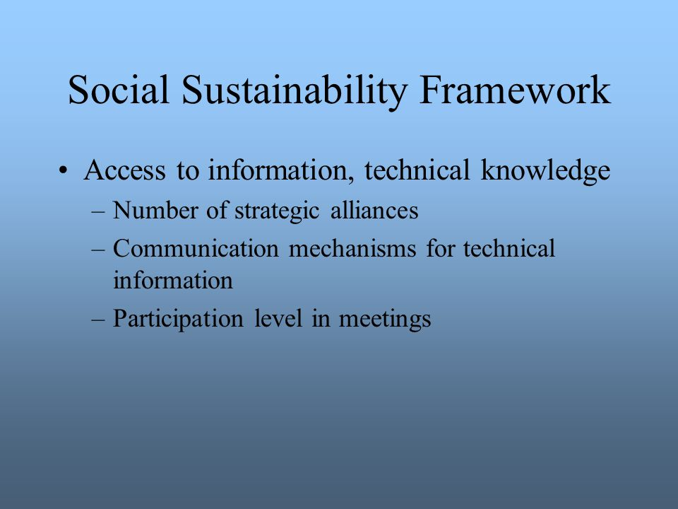 Social Sustainability Framework Access to information, technical knowledge –Number of strategic alliances –Communication mechanisms for technical information –Participation level in meetings