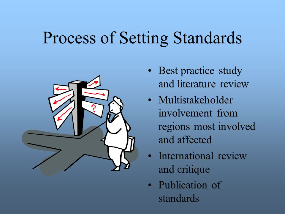 Process of Setting Standards Best practice study and literature review Multistakeholder involvement from regions most involved and affected International review and critique Publication of standards