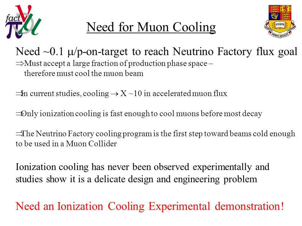 Need for Muon Cooling Need ~0.1  /p-on-target to reach Neutrino Factory flux goal  Must accept a large fraction of production phase space – therefore must cool the muon beam  In current studies, cooling  X ~10 in accelerated muon flux  Only ionization cooling is fast enough to cool muons before most decay  The Neutrino Factory cooling program is the first step toward beams cold enough to be used in a Muon Collider Ionization cooling has never been observed experimentally and studies show it is a delicate design and engineering problem Need an Ionization Cooling Experimental demonstration!