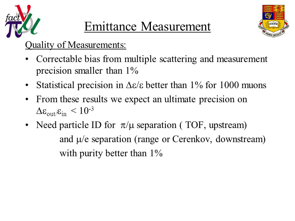 Emittance Measurement Quality of Measurements: Correctable bias from multiple scattering and measurement precision smaller than 1% Statistical precision in  /  better than 1% for 1000 muons From these results we expect an ultimate precision on  out/  in < Need particle ID for  /  separation ( TOF, upstream) and  /e separation (range or Cerenkov, downstream) with purity better than 1%